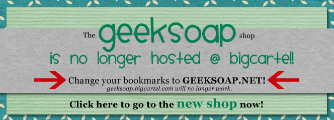 GEEKSOAP is no longer hosted at big cartel! Change your bookmarks to geeksoap.net to go to the new shop!
