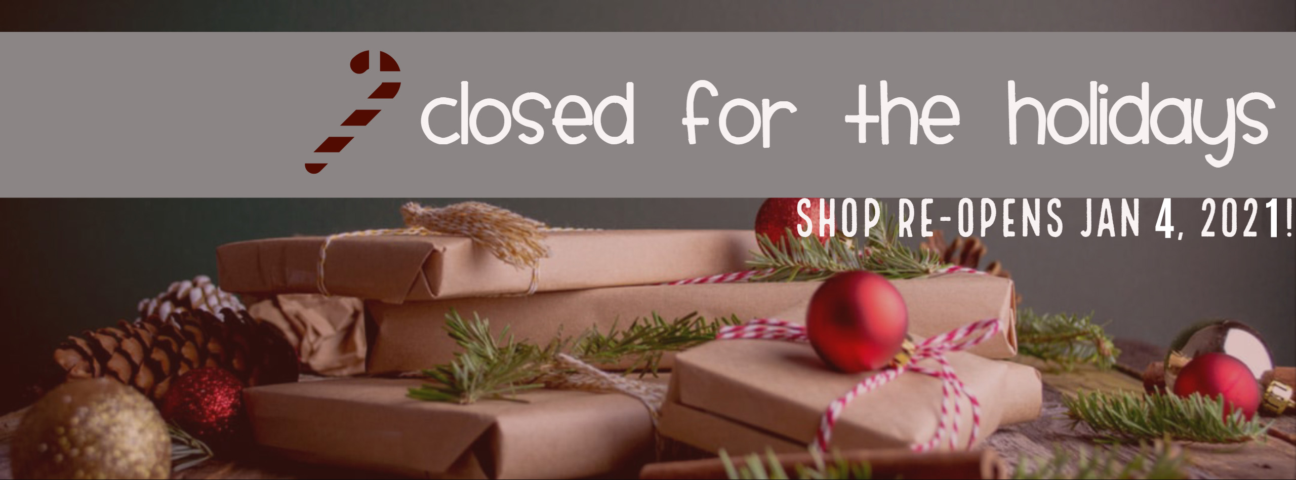 Shop CLOSED for the Holidays – Reopening Jan 4, 2021